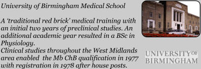 University of Birmingham Medical School  A 'traditional red brick' medical training with an initial two years of preclinical studies. An additional academic year resulted in a BSc in Physiology. Clinical studies throughout the West Midlands area enabled  the Mb ChB qualification in 1977 with registration in 1978 after house posts.